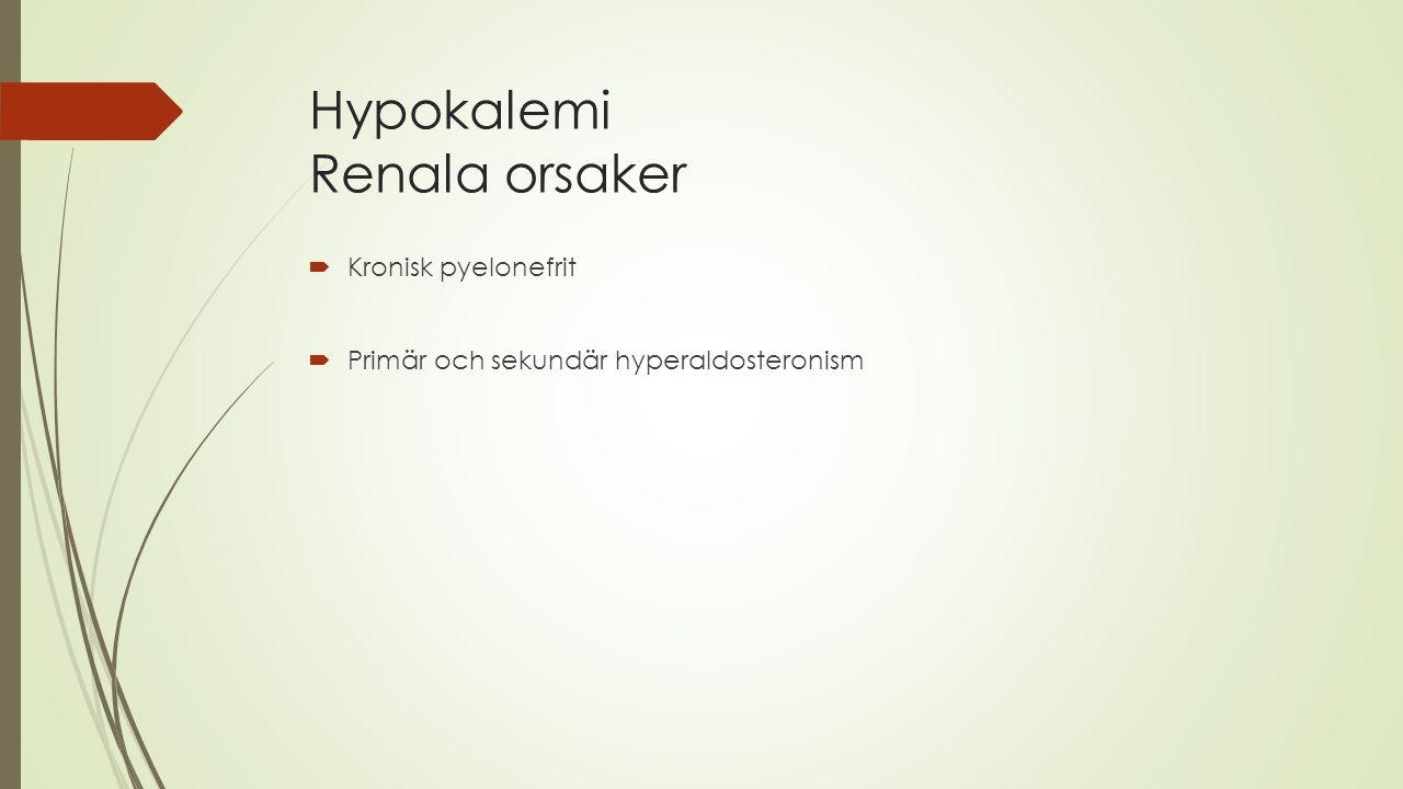 Hypokalemi Renala orsaker  Kronisk pyelonefrit  Primär och sekundär hyperaldosteronism