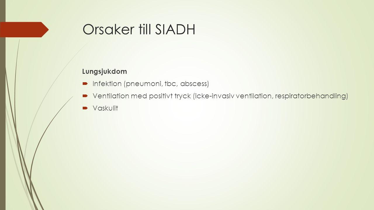 Orsaker till SIADH Lungsjukdom  Infektion (pneumoni, tbc, abscess)  Ventilation med positivt tryck (icke-invasiv ventilation, respiratorbehandling)