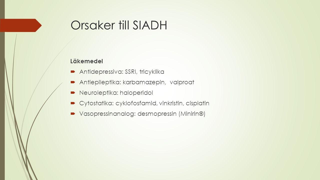 Orsaker till SIADH Läkemedel  Antidepressiva: SSRI, tricyklika  Antiepileptika: karbamazepin, valproat  Neuroleptika: haloperidol  Cytostatika: cy