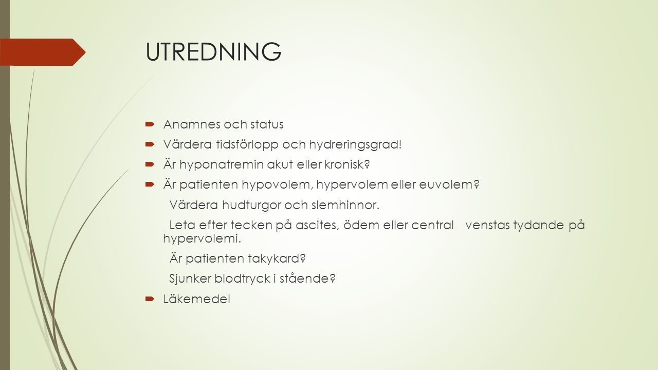 UTREDNING  Anamnes och status  Värdera tidsförlopp och hydreringsgrad!  Är hyponatremin akut eller kronisk?  Är patienten hypovolem, hypervolem el