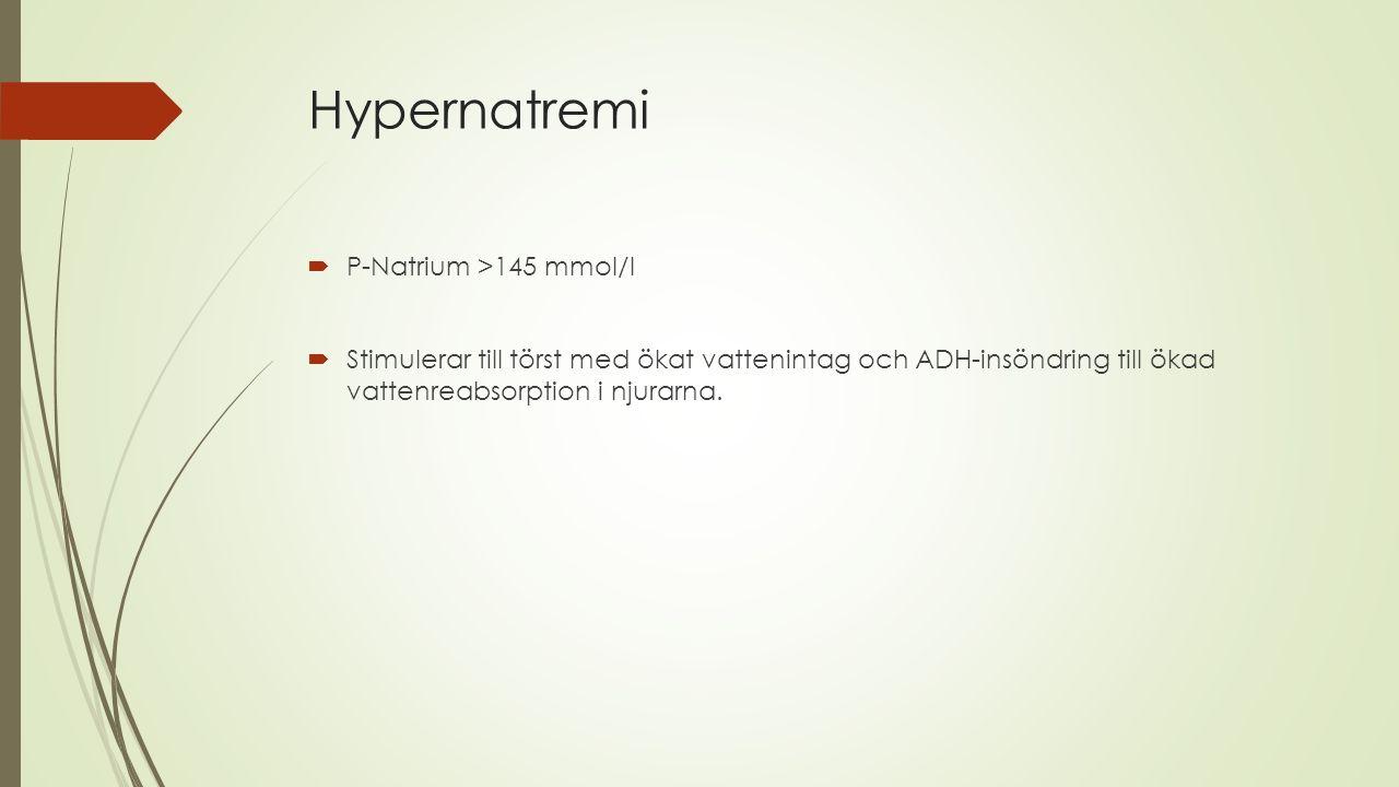 Hypernatremi  P-Natrium >145 mmol/l  Stimulerar till törst med ökat vattenintag och ADH-insöndring till ökad vattenreabsorption i njurarna.