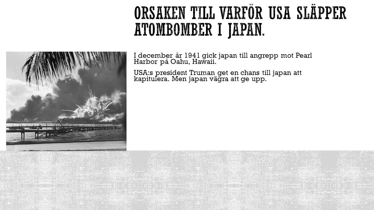 I december år 1941 gick japan till angrepp mot Pearl Harbor på Oahu, Hawaii. USA:s president Truman get en chans till japan att kapitulera. Men japan