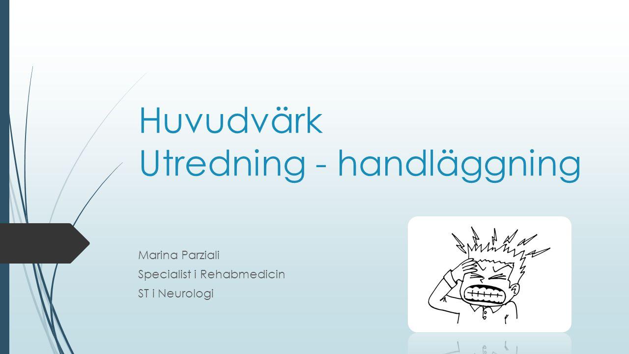 Huvudvärk Utredning - handläggning Marina Parziali Specialist i Rehabmedicin ST i Neurologi
