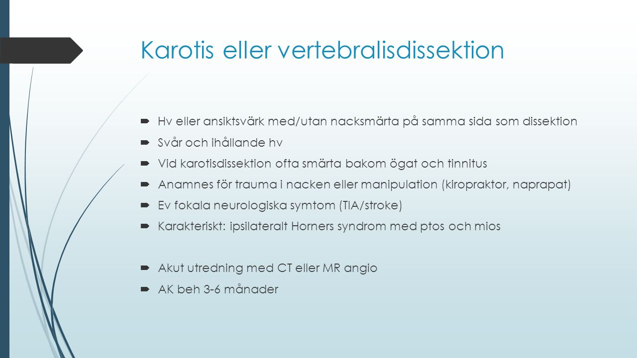 Karotis eller vertebralisdissektion  Hv eller ansiktsvärk med/utan nacksmärta på samma sida som dissektion  Svår och ihållande hv  Vid karotisdisse
