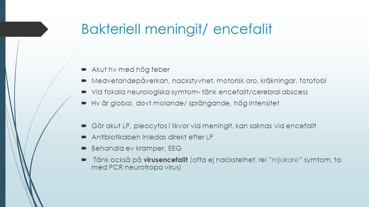 Bakteriell meningit/ encefalit  Akut hv med hög feber  Medvetandepåverkan, nackstyvhet, motorisk oro, kräkningar, fotofobi  Vid fokala neurologiska
