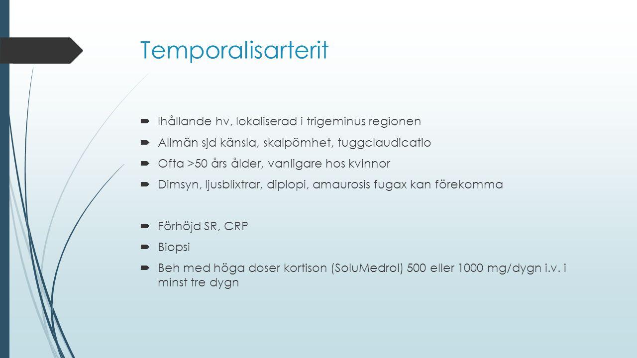 Temporalisarterit  Ihållande hv, lokaliserad i trigeminus regionen  Allmän sjd känsla, skalpömhet, tuggclaudicatio  Ofta >50 års ålder, vanligare h