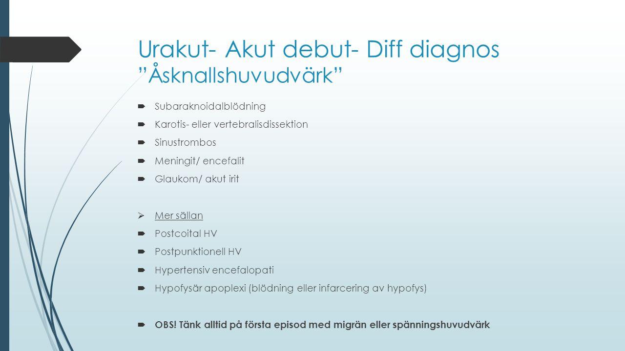 """Urakut- Akut debut- Diff diagnos """"Åsknallshuvudvärk""""  Subaraknoidalblödning  Karotis- eller vertebralisdissektion  Sinustrombos  Meningit/ encefal"""