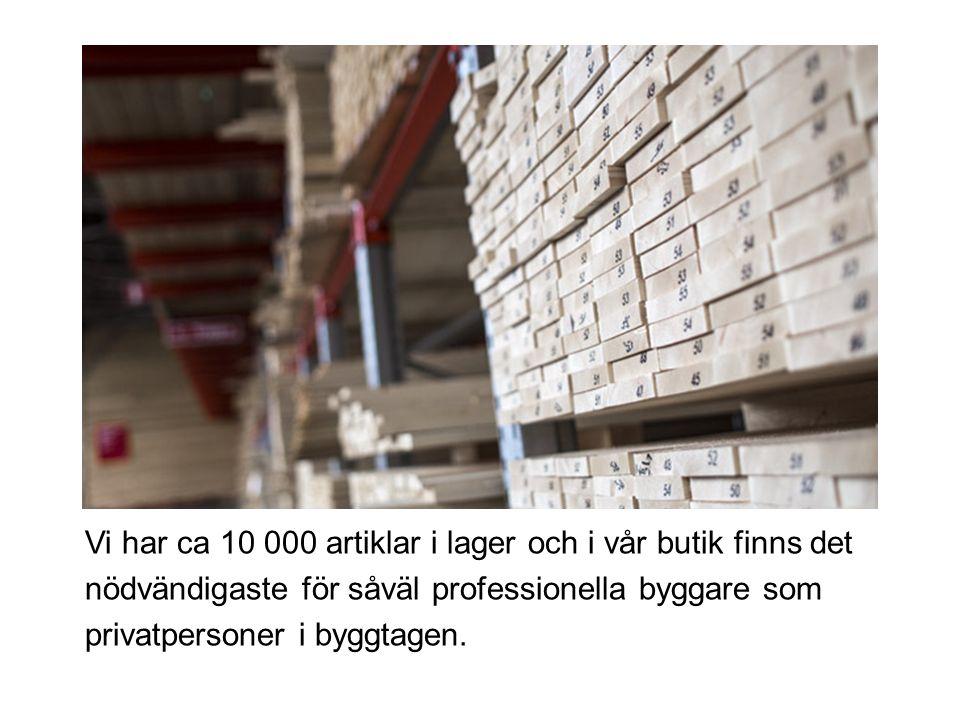 Vi har ca 10 000 artiklar i lager och i vår butik finns det nödvändigaste för såväl professionella byggare som privatpersoner i byggtagen.