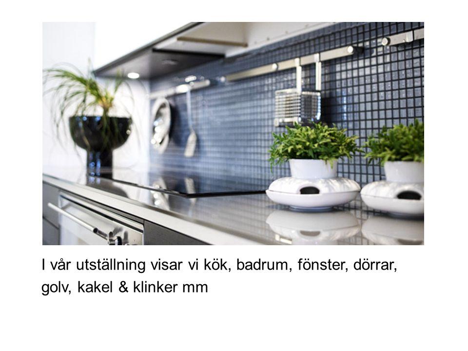 I vår utställning visar vi kök, badrum, fönster, dörrar, golv, kakel & klinker mm