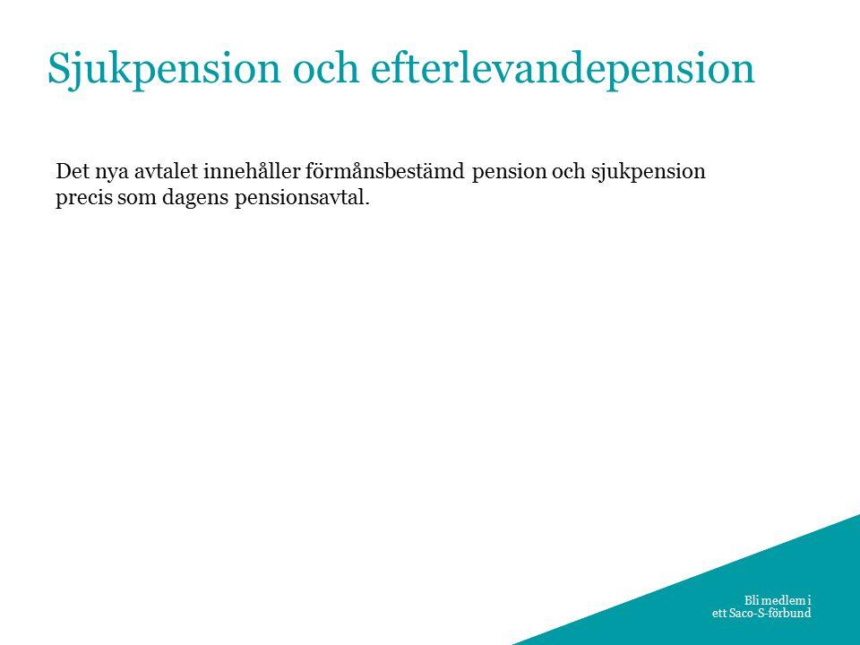 9 Bli medlem i ett Saco-S-förbund Sjukpension och efterlevandepension Det nya avtalet innehåller förmånsbestämd pension och sjukpension precis som dagens pensionsavtal.