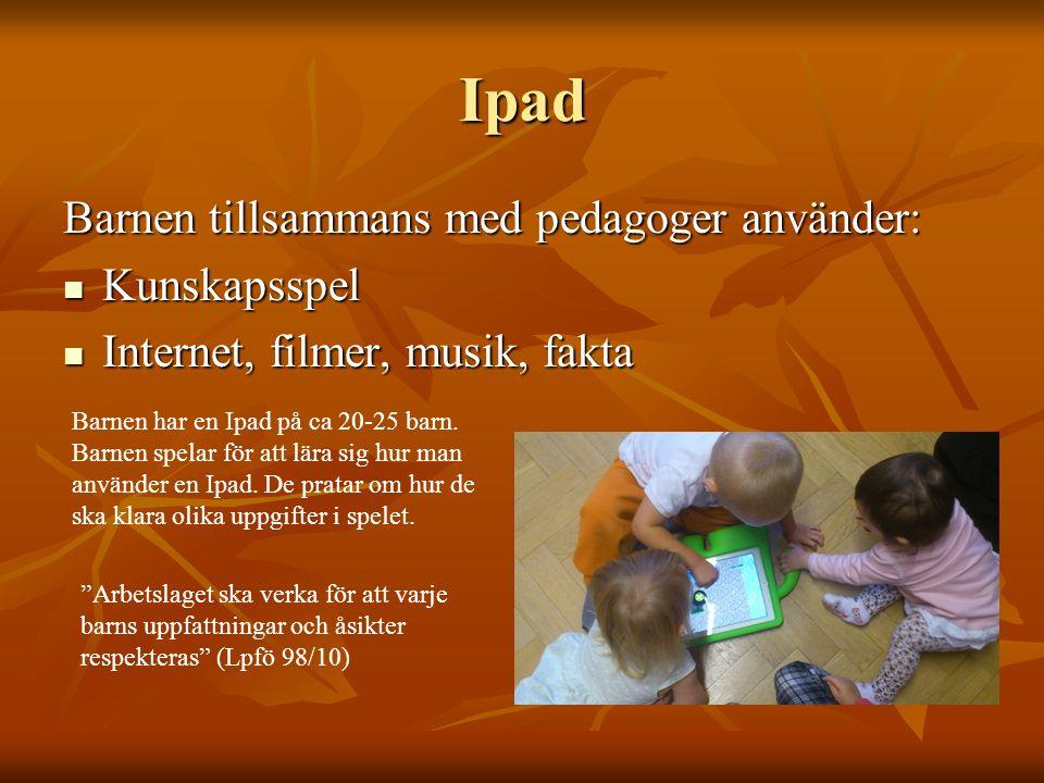 Ipad Barnen tillsammans med pedagoger använder: Kunskapsspel Kunskapsspel Internet, filmer, musik, fakta Internet, filmer, musik, fakta Barnen har en Ipad på ca 20-25 barn.
