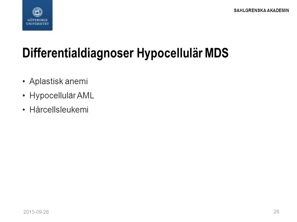 SAHLGRENSKA AKADEMIN Differentialdiagnoser Hypocellulär MDS Aplastisk anemi Hypocellulär AML Hårcellsleukemi 26 2015-09-28