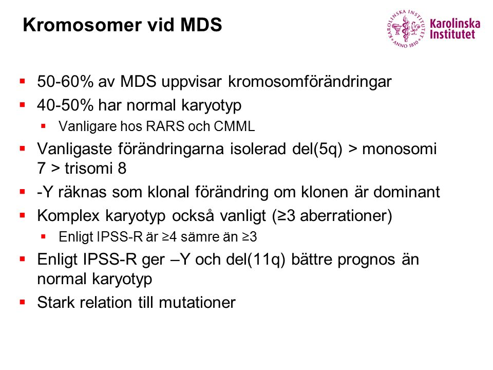 Kromosomer vid MDS  50-60% av MDS uppvisar kromosomförändringar  40-50% har normal karyotyp  Vanligare hos RARS och CMML  Vanligaste förändringarna isolerad del(5q) > monosomi 7 > trisomi 8  -Y räknas som klonal förändring om klonen är dominant  Komplex karyotyp också vanligt (≥3 aberrationer)  Enligt IPSS-R är ≥4 sämre än ≥3  Enligt IPSS-R ger –Y och del(11q) bättre prognos än normal karyotyp  Stark relation till mutationer