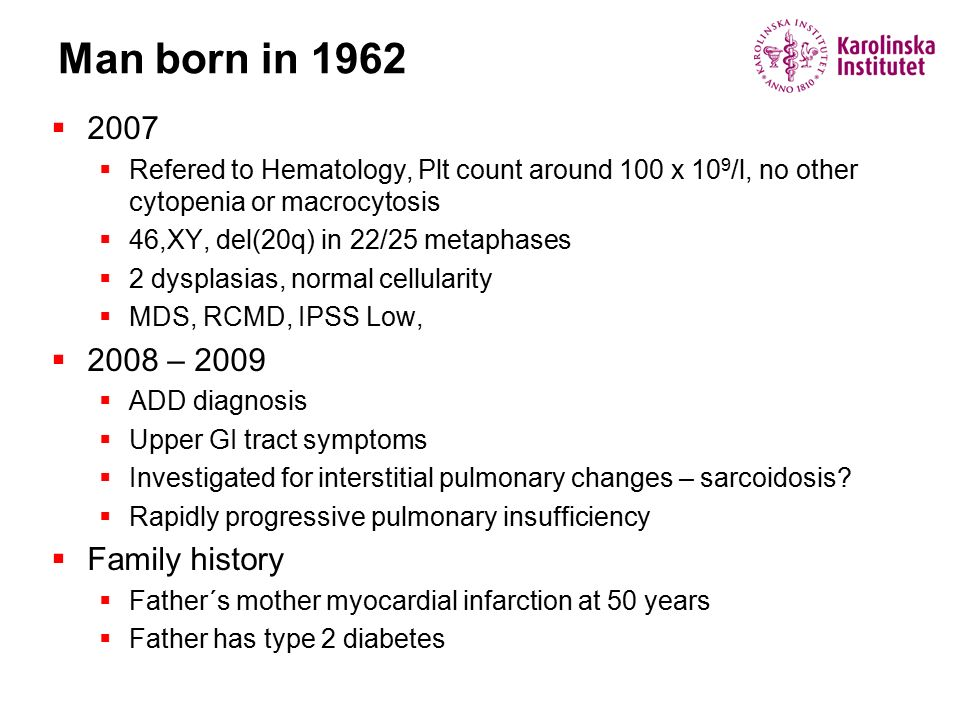 Man born in 1983  Thrombocytopenia at the age of 7, ITP  2007 Plt 25, Hypoplastic MDS, 46,XY t(1;13) in 3 metaphases  2009 pancytopenia; Hb 100, WBC 2, Plt 20  2010 aplastic anemia – normal cytogenetics  Family history  Fathers mother died of BM hypoplasia age 59  Her father died in pneumonia, age 50  His sister died pneumonia, age 12  Grandmothers 4 full siblings all dead <60 y (cardiac, diabetes)  Grandmothers two younger half brothers became very old  The patient's mother, father and two younger siblings are healthy  2012 severe symptomatic aplastic anemia
