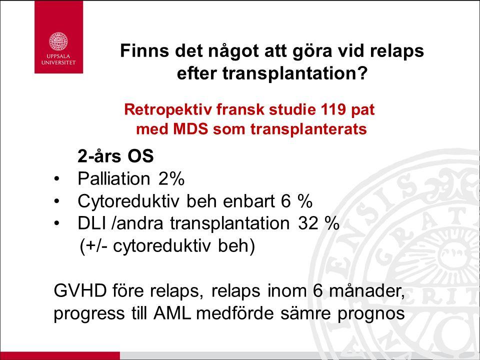 Retropektiv fransk studie 119 pat med MDS som transplanterats 2-års OS Palliation 2% Cytoreduktiv beh enbart 6 % DLI /andra transplantation 32 % (+/-