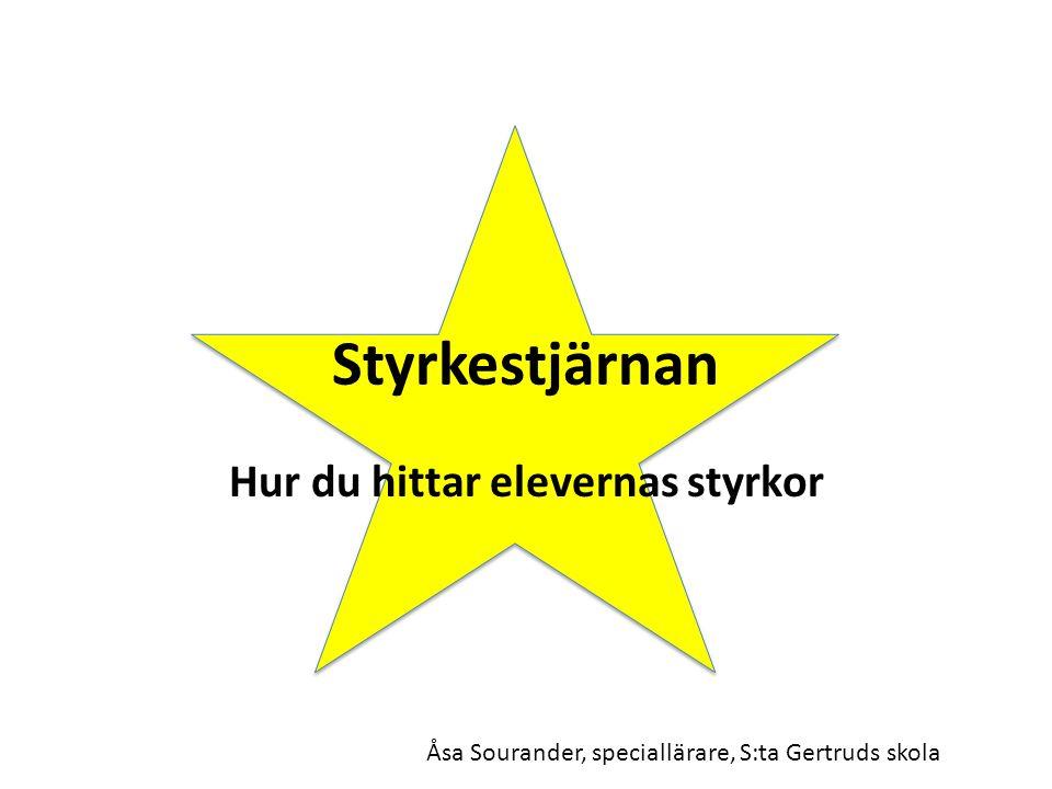 Styrkestjärnan Hur du hittar elevernas styrkor Åsa Sourander, speciallärare, S:ta Gertruds skola