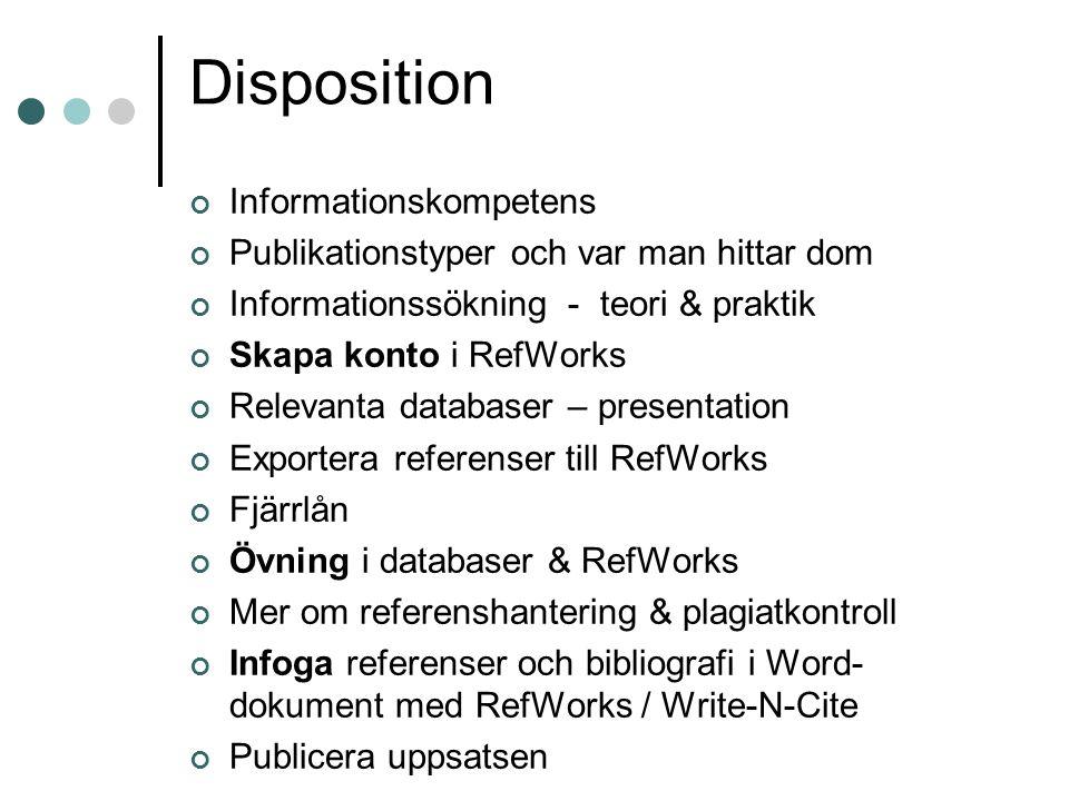Disposition Informationskompetens Publikationstyper och var man hittar dom Informationssökning - teori & praktik Skapa konto i RefWorks Relevanta databaser – presentation Exportera referenser till RefWorks Fjärrlån Övning i databaser & RefWorks Mer om referenshantering & plagiatkontroll Infoga referenser och bibliografi i Word- dokument med RefWorks / Write-N-Cite Publicera uppsatsen