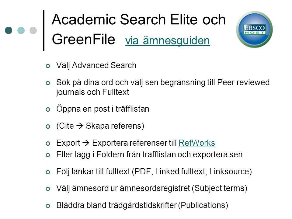 Academic Search Elite och GreenFile via ämnesguiden via ämnesguiden Välj Advanced Search Sök på dina ord och välj sen begränsning till Peer reviewed journals och Fulltext Öppna en post i träfflistan (Cite  Skapa referens) Export  Exportera referenser till RefWorksRefWorks Eller lägg i Foldern från träfflistan och exportera sen Följ länkar till fulltext (PDF, Linked fulltext, Linksource) Välj ämnesord ur ämnesordsregistret (Subject terms) Bläddra bland trädgårdstidskrifter (Publications)