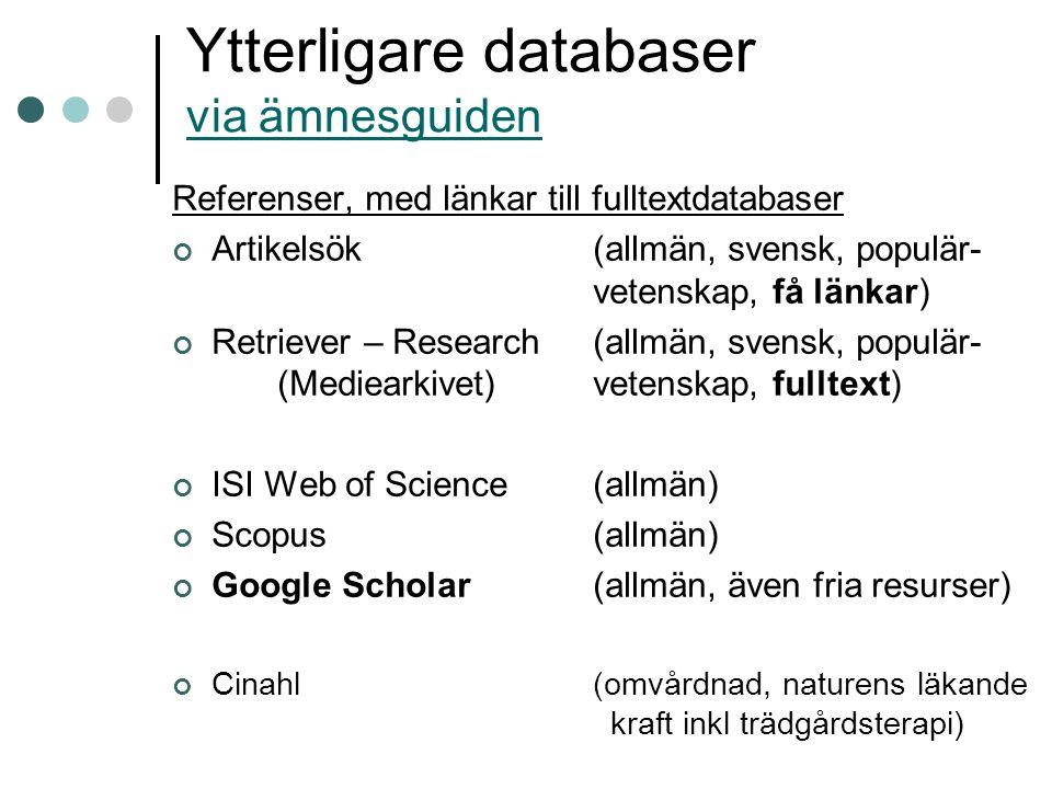 Ytterligare databaser via ämnesguiden via ämnesguiden Referenser, med länkar till fulltextdatabaser Artikelsök(allmän, svensk, populär- vetenskap, få länkar) Retriever – Research(allmän, svensk, populär- (Mediearkivet)vetenskap, fulltext) ISI Web of Science(allmän) Scopus(allmän) Google Scholar(allmän, även fria resurser) Cinahl(omvårdnad, naturens läkande kraft inkl trädgårdsterapi)