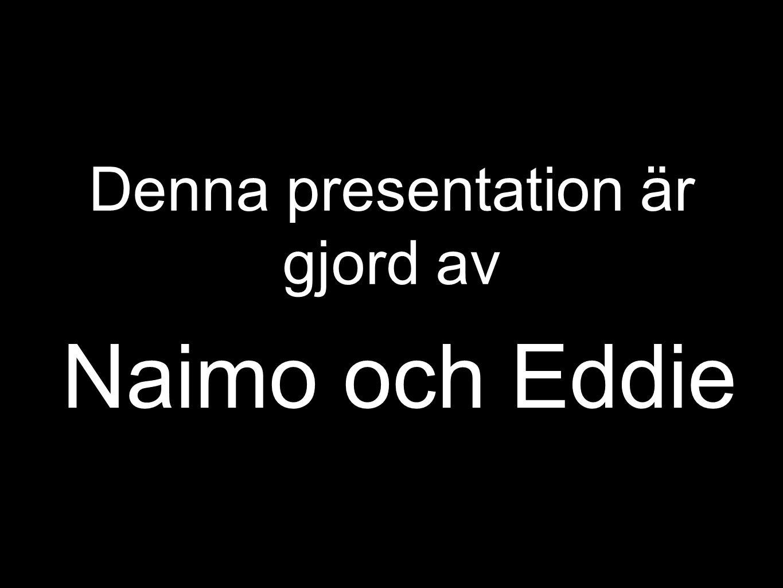 Denna presentation är gjord av Naimo och Eddie