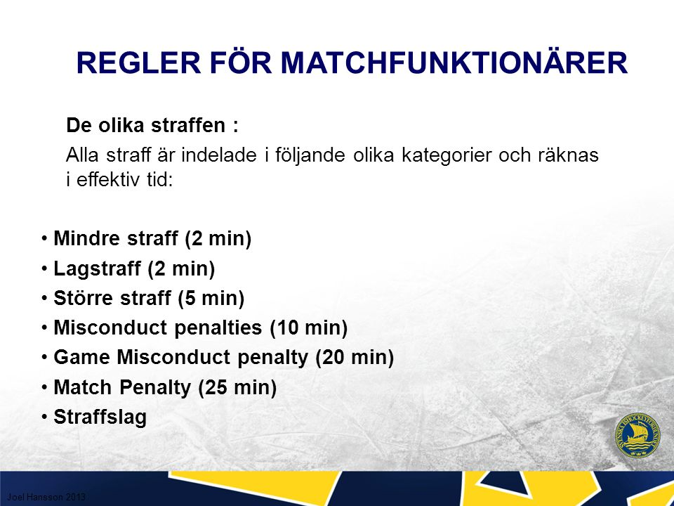 De olika straffen : Alla straff är indelade i följande olika kategorier och räknas i effektiv tid: Mindre straff (2 min) Lagstraff (2 min) Större straff (5 min) Misconduct penalties (10 min) Game Misconduct penalty (20 min) Match Penalty (25 min) Straffslag REGLER FÖR MATCHFUNKTIONÄRER Joel Hansson 2013