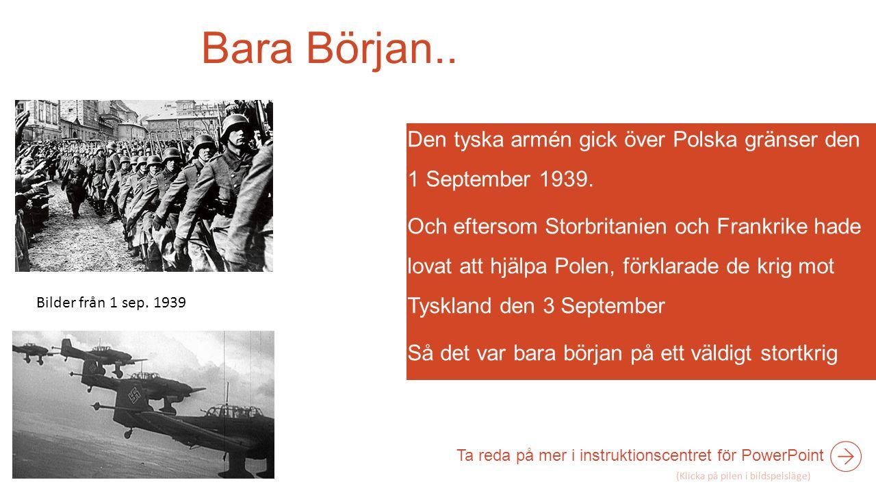 Bara Början.. Den tyska armén gick över Polska gränser den 1 September 1939. Och eftersom Storbritanien och Frankrike hade lovat att hjälpa Polen, för