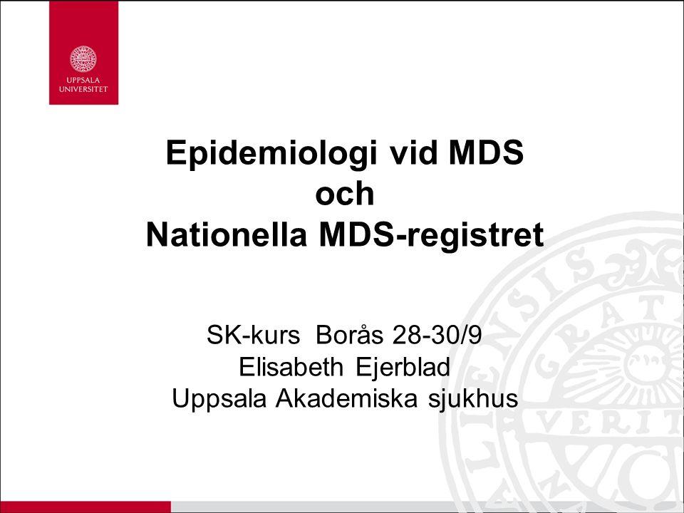 Epidemiologi vid MDS och Nationella MDS-registret SK-kurs Borås 28-30/9 Elisabeth Ejerblad Uppsala Akademiska sjukhus