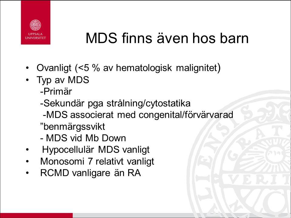 MDS finns även hos barn Ovanligt (<5 % av hematologisk malignitet ) Typ av MDS -Primär -Sekundär pga strålning/cytostatika -MDS associerat med congenital/förvärvarad benmärgssvikt - MDS vid Mb Down Hypocellulär MDS vanligt Monosomi 7 relativt vanligt RCMD vanligare än RA