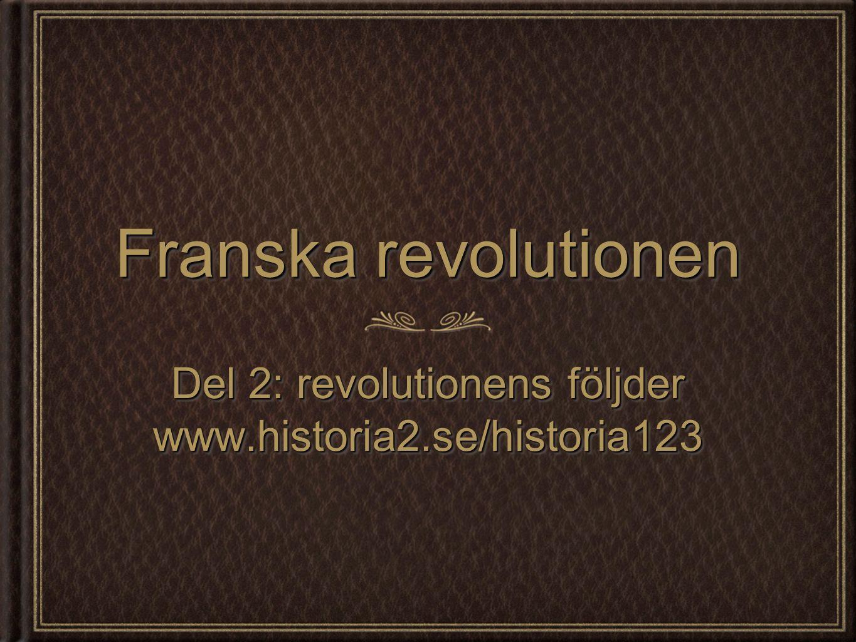 Franska revolutionen Del 2: revolutionens följder www.historia2.se/historia123 www.historia2.se/historia123