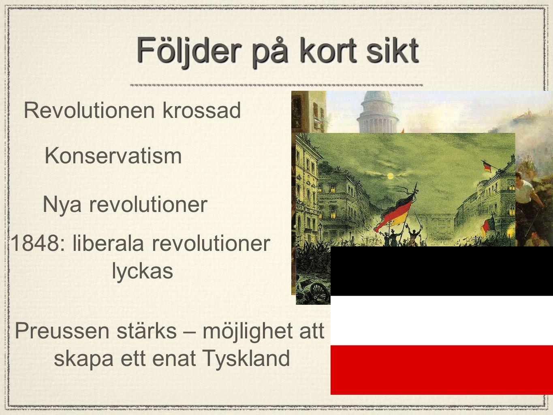 Följder på kort sikt Revolutionen krossad Konservatism Nya revolutioner 1848: liberala revolutioner lyckas Preussen stärks – möjlighet att skapa ett e