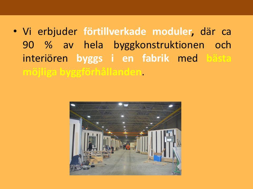 Vi erbjuder förtillverkade moduler, där ca 90 % av hela byggkonstruktionen och interiören byggs i en fabrik med bästa möjliga byggförhållanden.