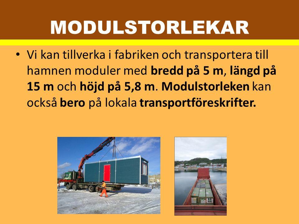 MODULSTORLEKAR Vi kan tillverka i fabriken och transportera till hamnen moduler med bredd på 5 m, längd på 15 m och höjd på 5,8 m. Modulstorleken kan