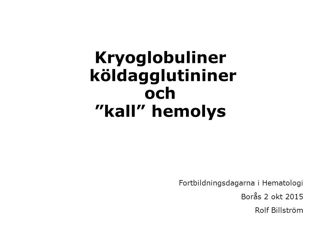 """Kryoglobuliner köldagglutininer och """"kall"""" hemolys Fortbildningsdagarna i Hematologi Borås 2 okt 2015 Rolf Billström"""
