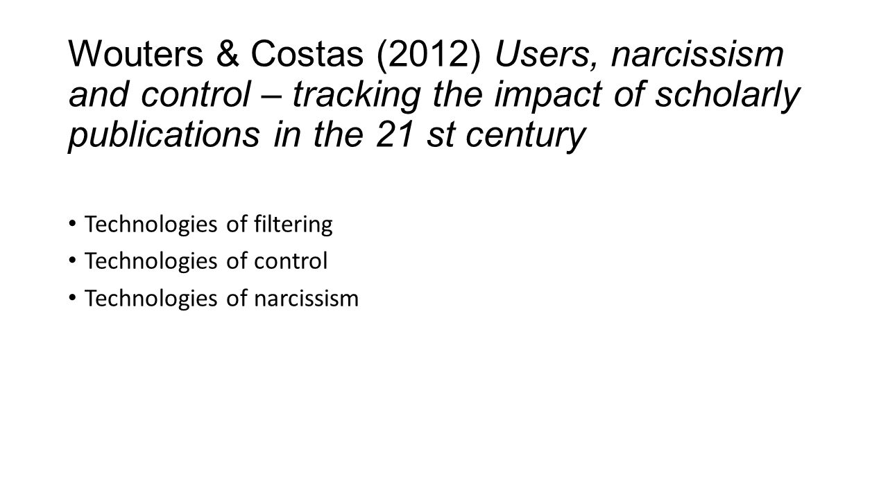 Wouters & Costas (2012) Users, narcissism and control – tracking the impact of scholarly publications in the 21 st century Technologies of filtering Technologies of control Technologies of narcissism