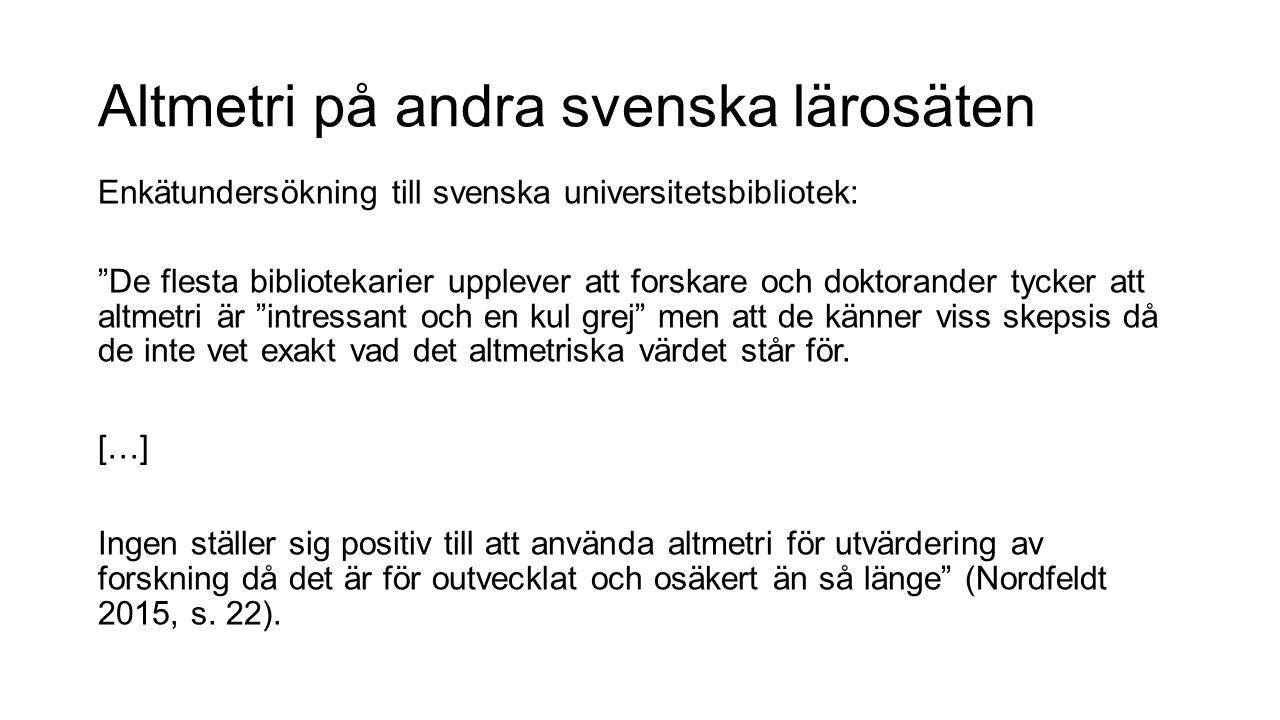 Altmetri på andra svenska lärosäten Enkätundersökning till svenska universitetsbibliotek: De flesta bibliotekarier upplever att forskare och doktorander tycker att altmetri är intressant och en kul grej men att de känner viss skepsis då de inte vet exakt vad det altmetriska värdet står för.