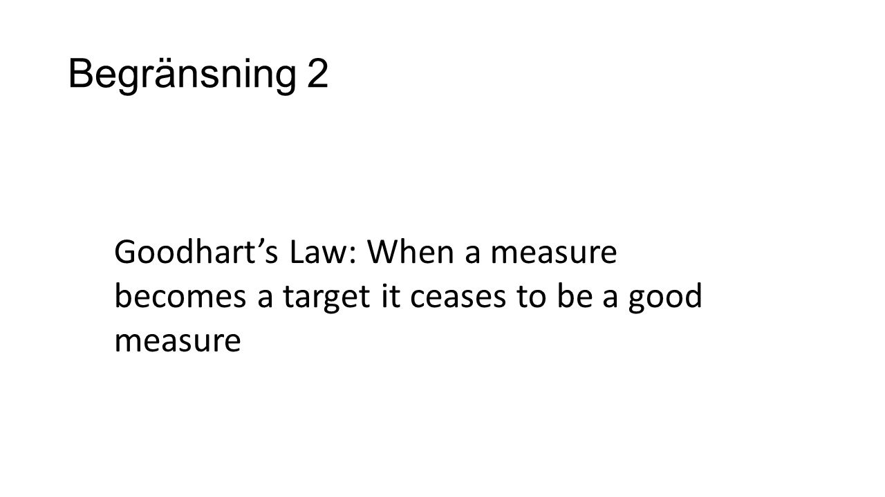 Goodhart's Law: When a measure becomes a target it ceases to be a good measure Begränsning 2