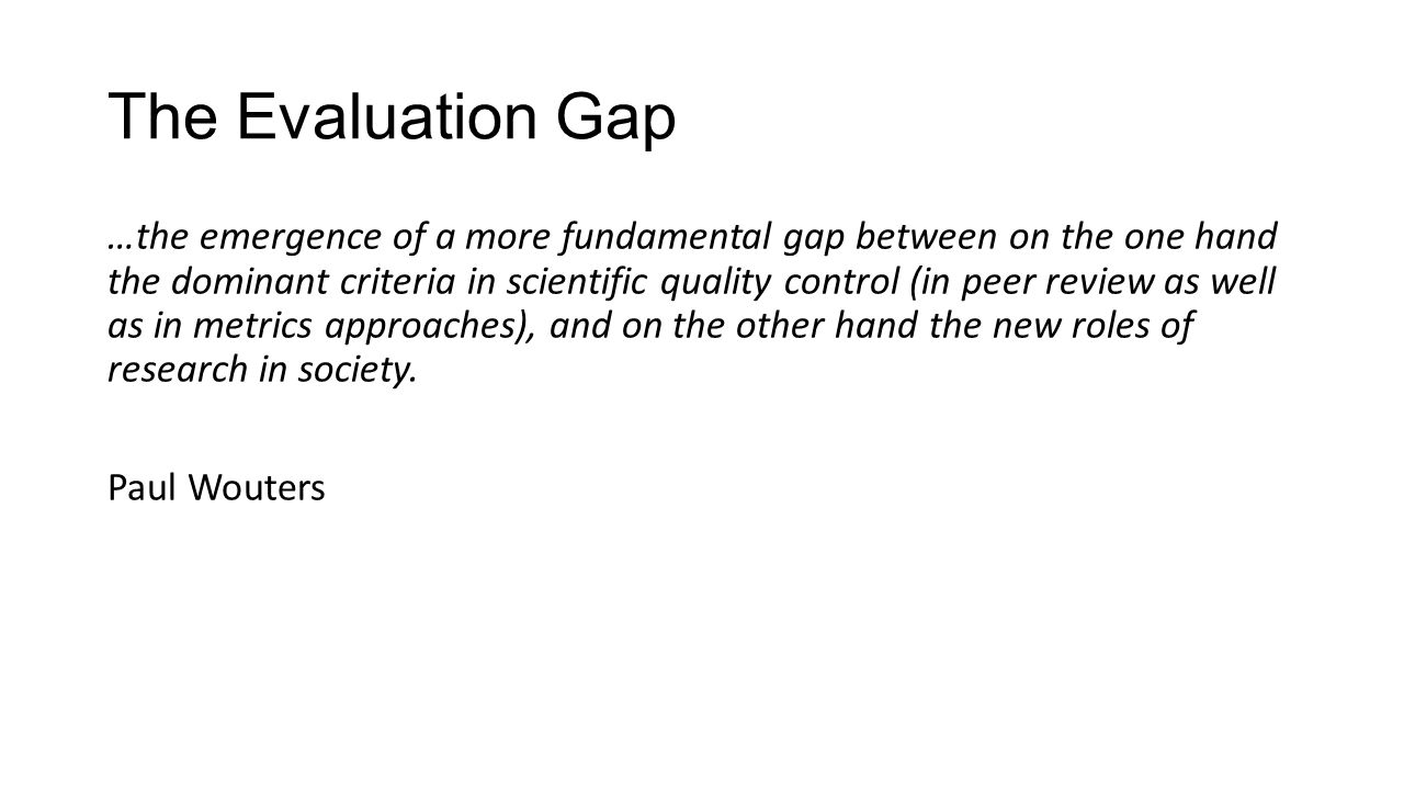 The Evaluation Gap …the emergence of a more fundamental gap between on the one hand the dominant criteria in scientific quality control (in peer revie