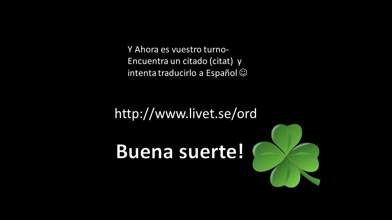 http://www.livet.se/ord Y Ahora es vuestro turno- Encuentra un citado (citat) y intenta traducirlo a Español