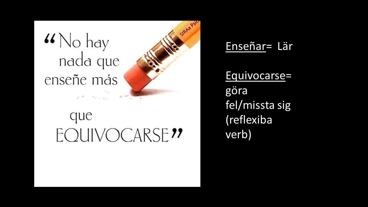 Enseñar= Lär Equivocarse= göra fel/missta sig (reflexiba verb)