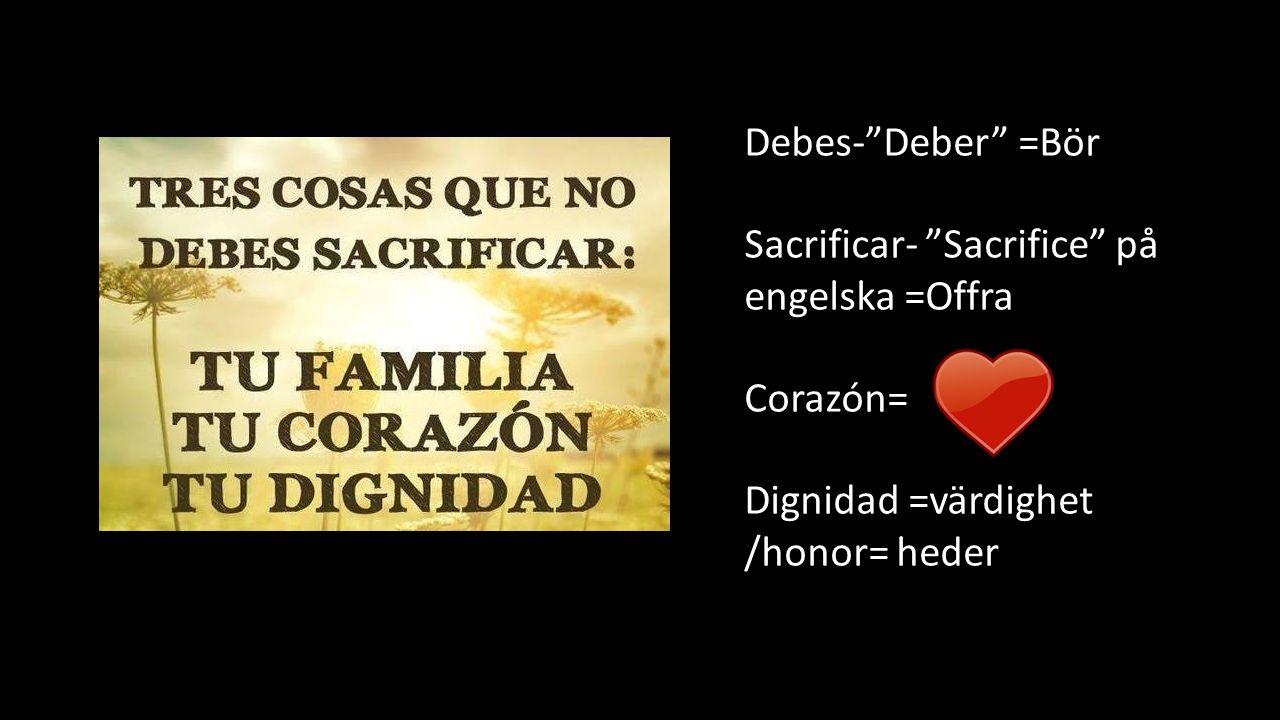 Debes- Deber =Bör Sacrificar- Sacrifice på engelska =Offra Corazón= Dignidad =värdighet /honor= heder