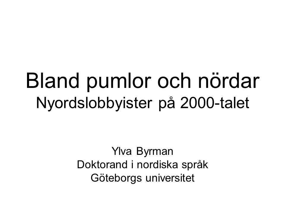 Bland pumlor och nördar Nyordslobbyister på 2000-talet Ylva Byrman Doktorand i nordiska språk Göteborgs universitet