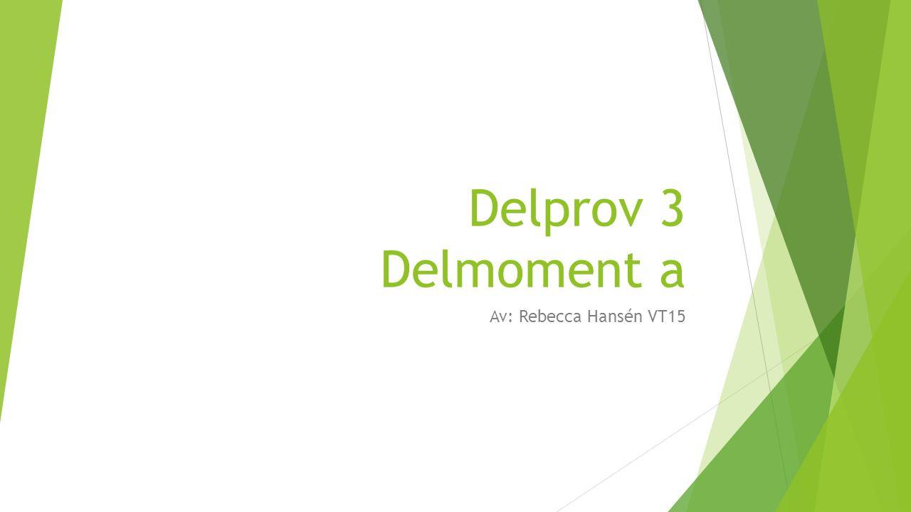 Delprov 3 Delmoment a Av: Rebecca Hansén VT15