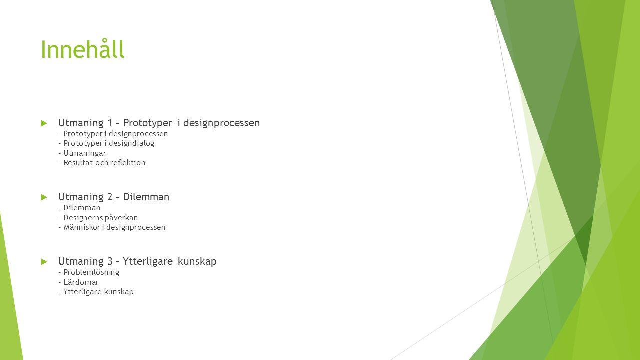 Innehåll  Utmaning 1 – Prototyper i designprocessen - Prototyper i designprocessen - Prototyper i designdialog - Utmaningar - Resultat och reflektion  Utmaning 2 – Dilemman - Dilemman - Designerns påverkan - Människor i designprocessen  Utmaning 3 – Ytterligare kunskap - Problemlösning - Lärdomar - Ytterligare kunskap