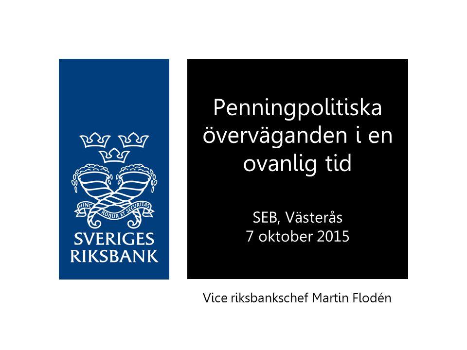 Vice riksbankschef Martin Flodén Penningpolitiska överväganden i en ovanlig tid SEB, Västerås 7 oktober 2015