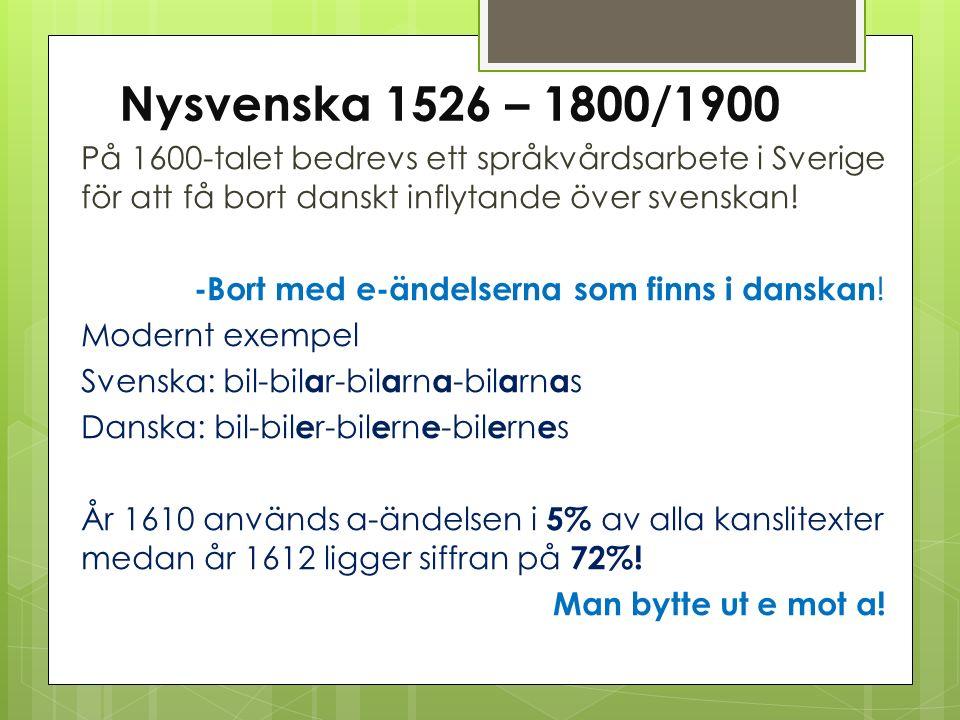 Nysvenska 1526 – 1800/1900 På 1600-talet bedrevs ett språkvårdsarbete i Sverige för att få bort danskt inflytande över svenskan! -Bort med e-ändelsern