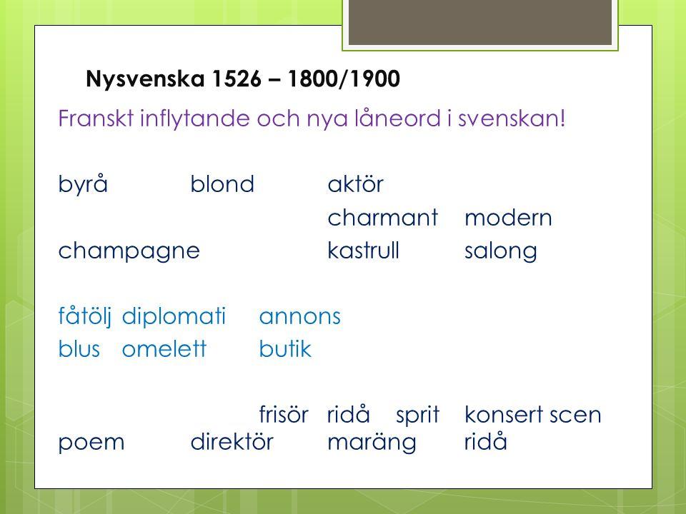 Nysvenska 1526 – 1800/1900 Franskt inflytande och nya låneord i svenskan! byråblond aktör charmantmodern champagnekastrullsalong fåtöljdiplomatiannons