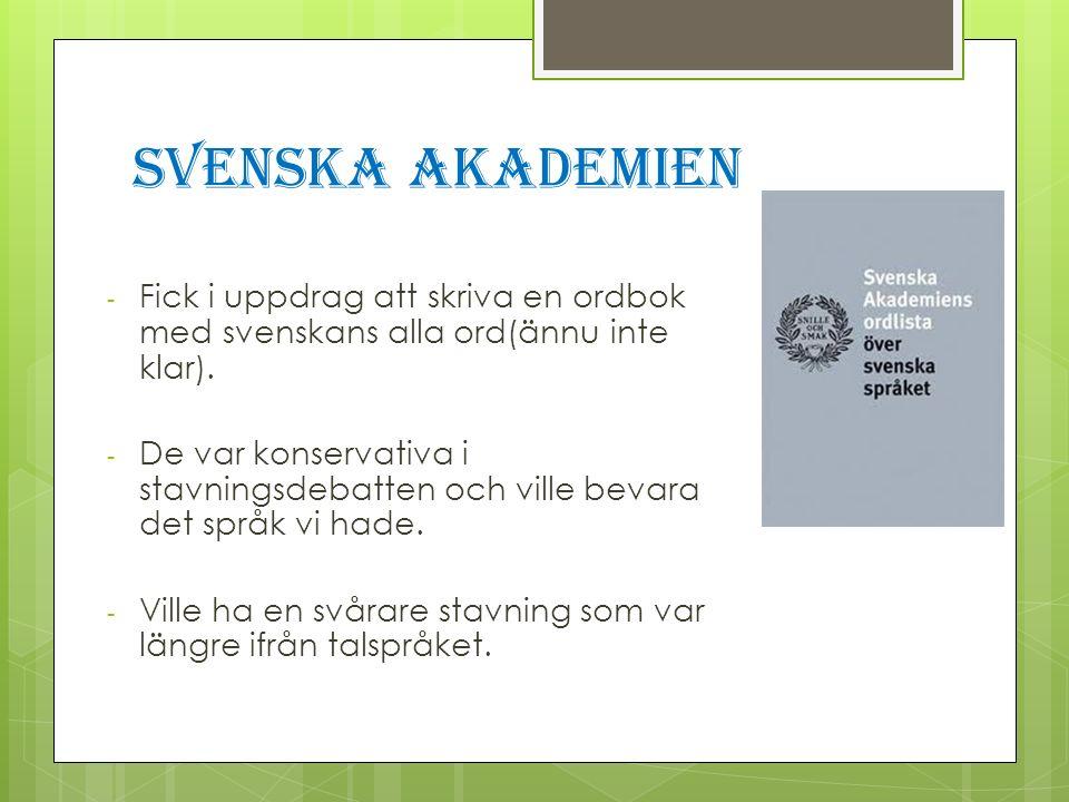 Svenska Akademien - Fick i uppdrag att skriva en ordbok med svenskans alla ord(ännu inte klar). - De var konservativa i stavningsdebatten och ville be