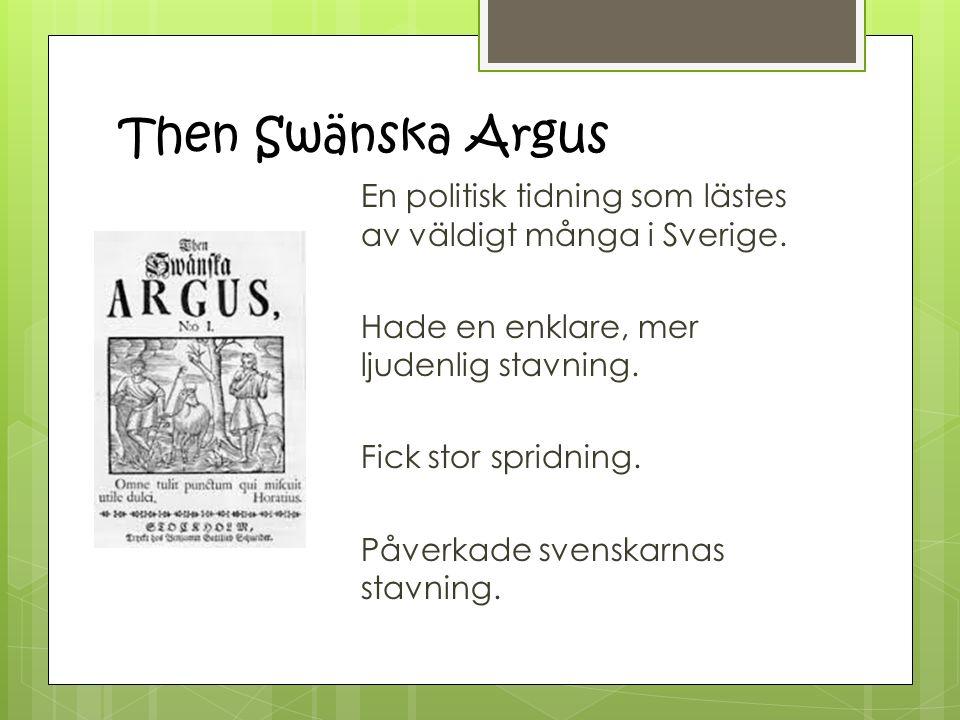 Then Swänska Argus En politisk tidning som lästes av väldigt många i Sverige. Hade en enklare, mer ljudenlig stavning. Fick stor spridning. Påverkade