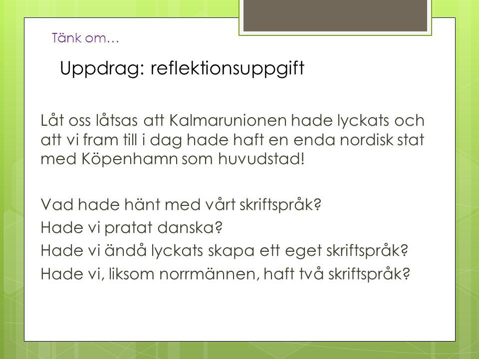 Uppdrag: reflektionsuppgift Låt oss låtsas att Kalmarunionen hade lyckats och att vi fram till i dag hade haft en enda nordisk stat med Köpenhamn som