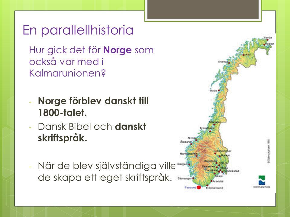 En parallellhistoria Hur gick det för Norge som också var med i Kalmarunionen? - Norge förblev danskt till 1800-talet. - Dansk Bibel och danskt skrift